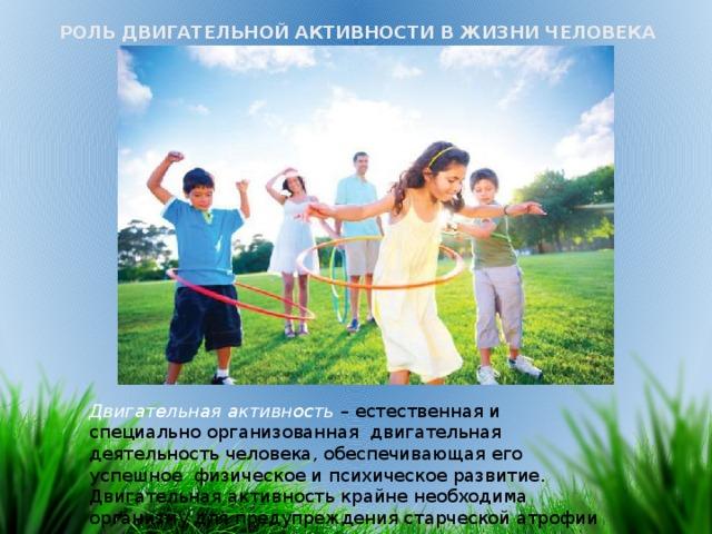 РОЛЬ ДВИГАТЕЛЬНОЙ АКТИВНОСТИ В ЖИЗНИ ЧЕЛОВЕКА Двигательная активность – естественная и специально организованная двигательная деятельность человека, обеспечивающая его успешное физическое и психическое развитие. Двигательная активность крайне необходима организму для предупреждения старческой атрофии мышц.