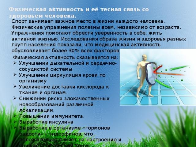 Физическая активность и её тесная связь со здоровьем человека. Спорт занимает важное место в жизни каждого человека. Физические упражнения полезны всем, независимо от возраста. Упражнения помогают обрести уверенность в себе, жить активной жизнью. Исследования образа жизни и здоровья разных групп населения показали, что медицинская активность обусловливает более 30% всех факторов здоровья. Физическая активность сказывается на: