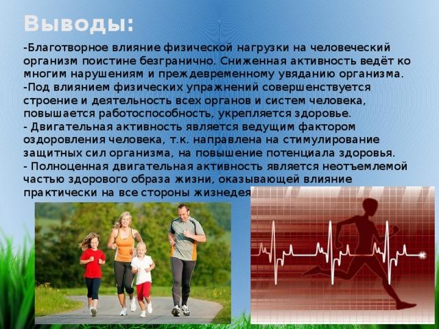 Выводы: -Благотворное влияние физической нагрузки на человеческий организм поистине безгранично. Сниженная активность ведёт ко многим нарушениям и преждевременному увяданию организма. -Под влиянием физических упражнений совершенствуется строение и деятельность всех органов и систем человека, повышается работоспособность, укрепляется здоровье. - Двигательная активность является ведущим фактором оздоровления человека, т.к. направлена на стимулирование защитных сил организма, на повышение потенциала здоровья. - Полноценная двигательная активность является неотъемлемой частью здорового образа жизни, оказывающей влияние практически на все стороны жизнедеятельности человека.