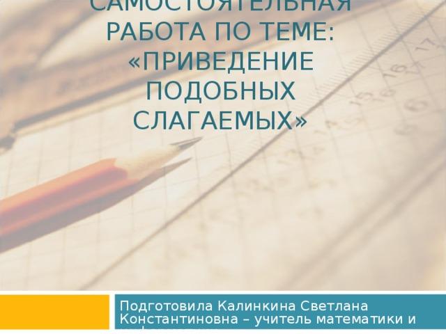 САМОСТОЯТЕЛЬНАЯ РАБОТА ПО ТЕМЕ:  «ПРИВЕДЕНИЕ ПОДОБНЫХ СЛАГАЕМЫХ» Подготовила Калинкина Светлана Константиновна – учитель математики и информатики