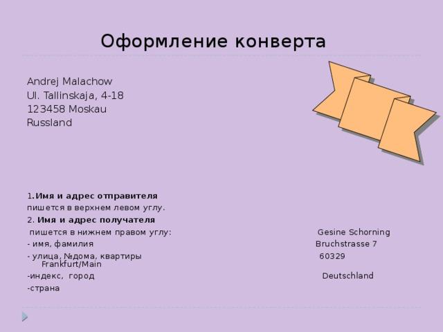 Оформление конверта Andrej Malachow Ul. Tallinskaja, 4-18 123458 Moskau Russland 1 .Имя и адрес отправителя  пишется в верхнем левом углу. 2. Имя и адрес получателя  пишется в нижнем правом углу:  Gesine Schorning - имя, фамилия Bruchstrasse 7 - улица, №дома, квартиры 60329 Frankfurt/Main -индекс, город Deutschland -страна