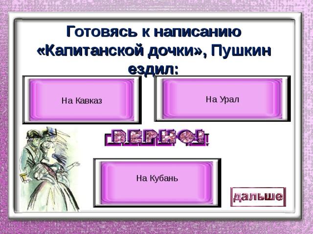 Готовясь к написанию «Капитанской дочки», Пушкин ездил: На Урал На Кавказ На Кубань