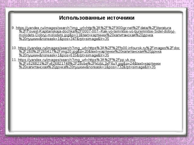 Использованные источники 9. https://yandex.ru/images/search?img_url=http%3A%2F%2F900igr.net%2Fdatai%2Fliteratura%2FPovest-Kapitanskaja-dochka%2F0007-007--Kak-vo-temnitse-vo-tjuremnitse-Sidel-dobryj-molodets-Dobryj-molodets.jpg&p=11&text=картинки%20капитанская%20дочка%20пушкин&noreask=1&pos=347&rpt=simage&lr=35  10. https://yandex.ru/images/search?img_url=https%3A%2F%2Ffs00.infourok.ru%2Fimages%2Fdoc%2F260%2F265417%2Fimg20.jpg&p=20&text=картинки%20капитанская%20дочка%20пушкин&noreask=1&pos=615&rpt=simage&lr=35 11. https://yandex.ru/images/search?img_url=https%3A%2F%2Fpp.vk.me%2Fc626821%2Fv626821748%2F28cbe%2FkIzbL2xP6uY.jpg&p=24&text=картинки%20капитанская%20дочка%20пушкин&noreask=1&pos=732&rpt=simage&lr=35
