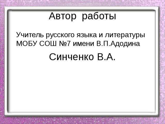 Автор работы  Учитель русского языка и литературы МОБУ СОШ №7 имени В.П.Адодина Синченко В.А.