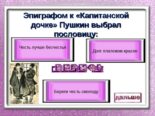 Эпиграфом к «Капитанской дочке» Пушкин выбрал пословицу: Честь лучше бесчестья Долг платежом красен Береги честь смолоду