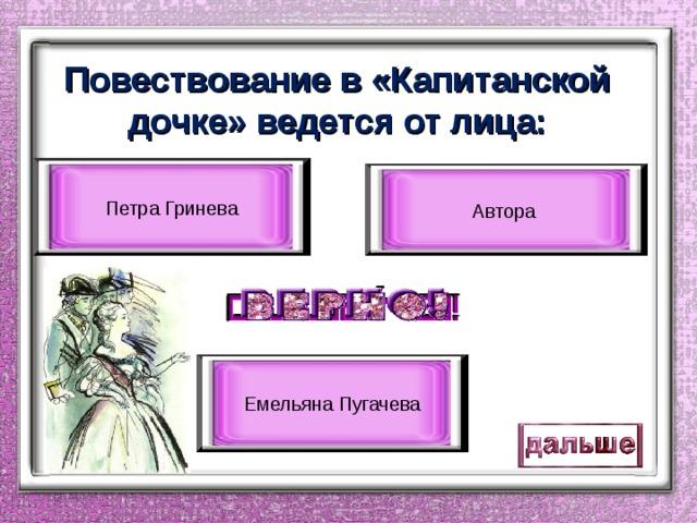 Повествование в «Капитанской дочке» ведется от лица: Петра Гринева Автора Емельяна Пугачева