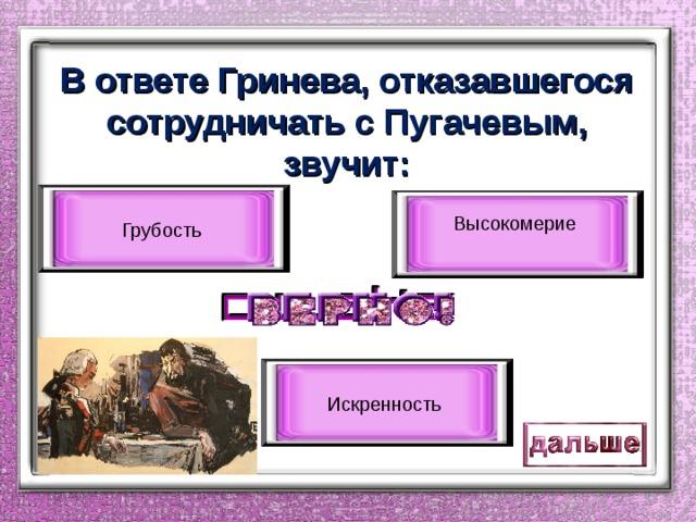 В ответе Гринева, отказавшегося сотрудничать с Пугачевым, звучит: Грубость Высокомерие Искренность