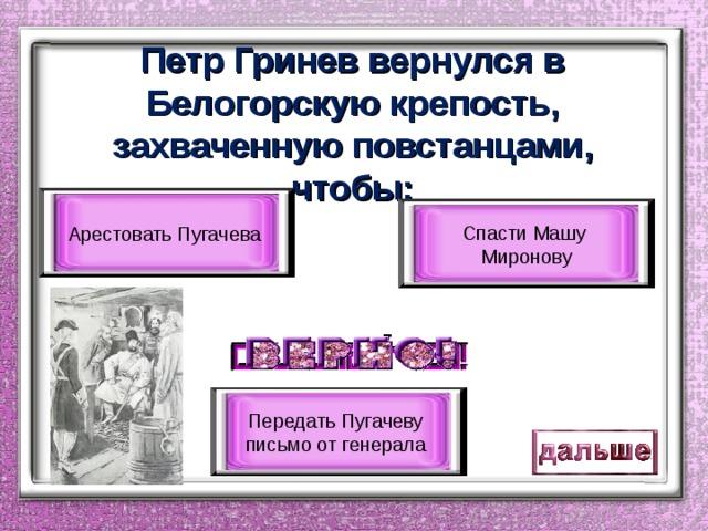 Петр Гринев вернулся в Белогорскую крепость, захваченную повстанцами, чтобы: Арестовать Пугачева Спасти Машу Миронову Передать Пугачеву письмо от генерала