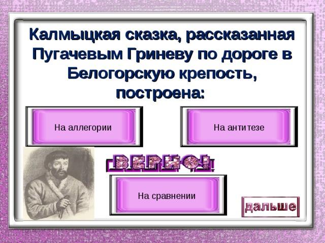 Калмыцкая сказка, рассказанная Пугачевым Гриневу по дороге в Белогорскую крепость, построена:  На аллегории На антитезе На сравнении