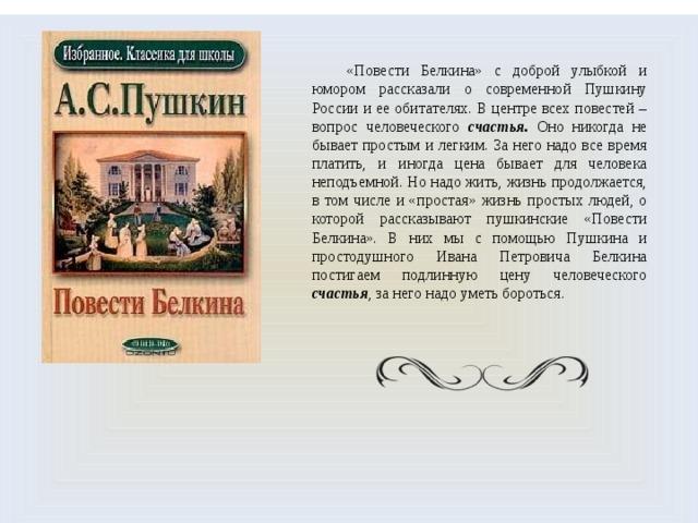 «Повести Белкина» с доброй улыбкой и юмором рассказали о современной Пушкину России и ее обитателях. В центре всех повестей – вопрос человеческого счастья. Оно никогда не бывает простым и легким. За него надо все время платить, и иногда цена бывает для человека неподъемной. Но надо жить, жизнь продолжается, в том числе и «простая» жизнь простых людей, о которой рассказывают пушкинские «Повести Белкина». В них мы с помощью Пушкина и простодушного Ивана Петровича Белкина постигаем подлинную цену человеческого счастья , за него надо уметь бороться.