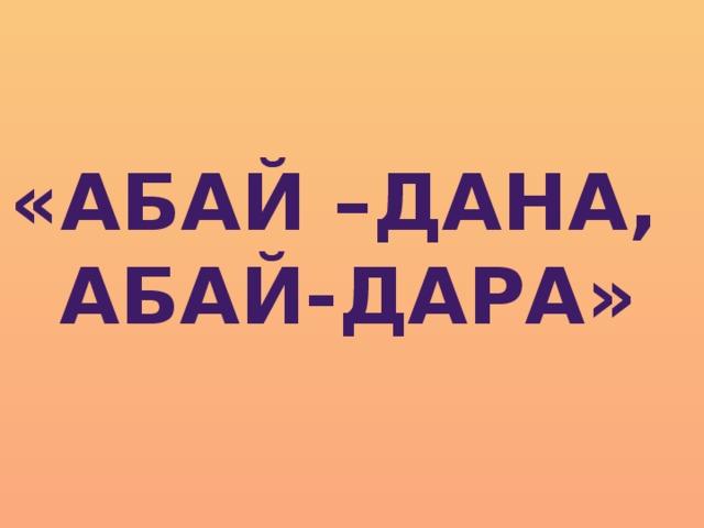 «АБАЙ –ДАНА, АБАЙ-ДАРА»