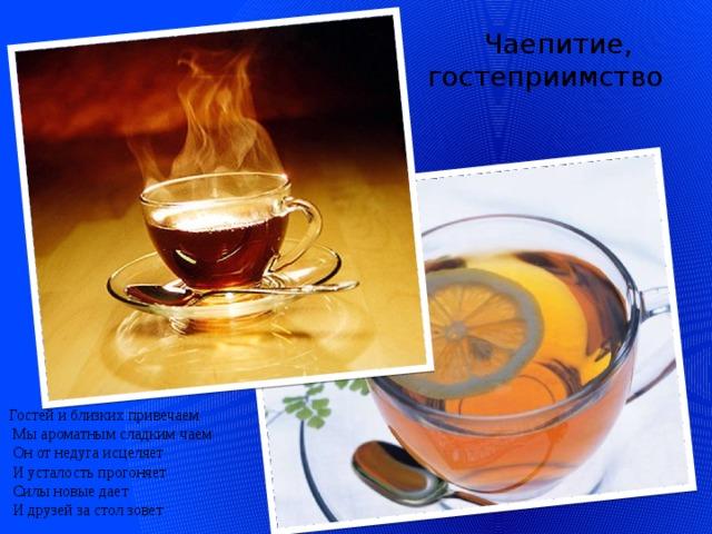 Гостей и близких привечаем  Мы ароматным сладким чаем  Он от недуга исцеляет  И усталость прогоняет  Силы новые дает  И друзей за стол зовет  Чаепитие,  гостеприимство