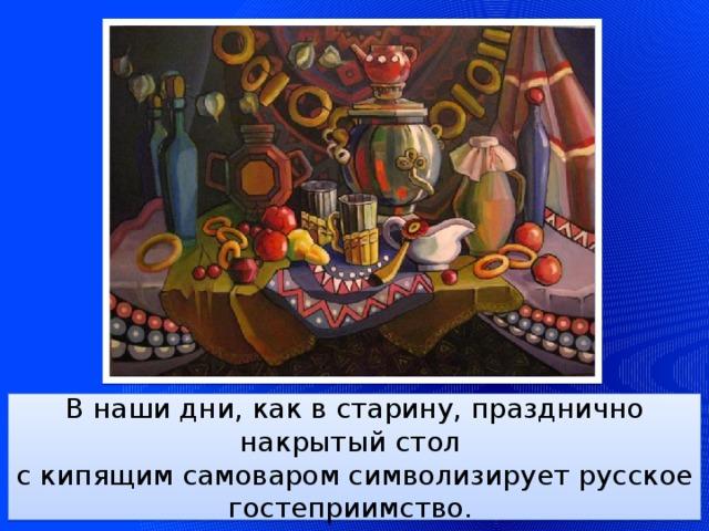 В наши дни, как в старину, празднично накрытый стол  с кипящим самоваром символизирует русское гостеприимство.