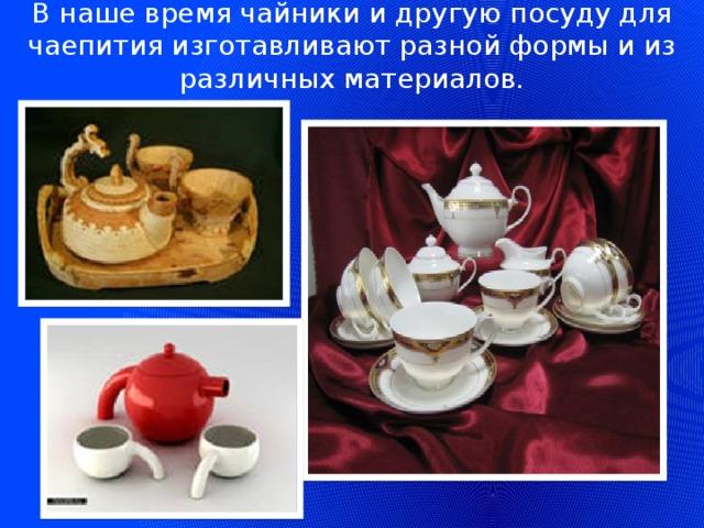 В наше время чайники и другую посуду для чаепития изготавливают разной формы и из различных материалов.