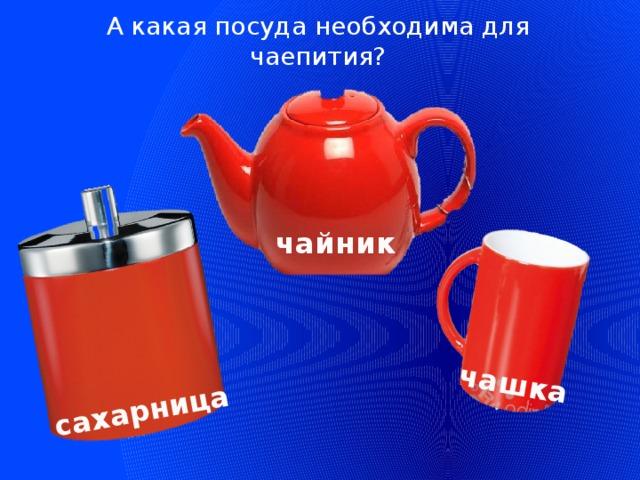 А какая посуда необходима для чаепития?  чашка сахарница   чайник