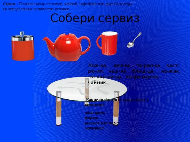Сервиз - Полный набор столовой, чайной, кофейной или другой посуды на определенное количество человек Собери сервиз Лож-ка, вил-ка, та-рел-ка, каст-рю-ля, чаш-ка, блюд-це, но-жик, са-хар-ни-ца, ко-фе-вар-ка, чайник.    Какие требованию существуют к сервизам?  один цвет; форма; рисунок или тема; материал.
