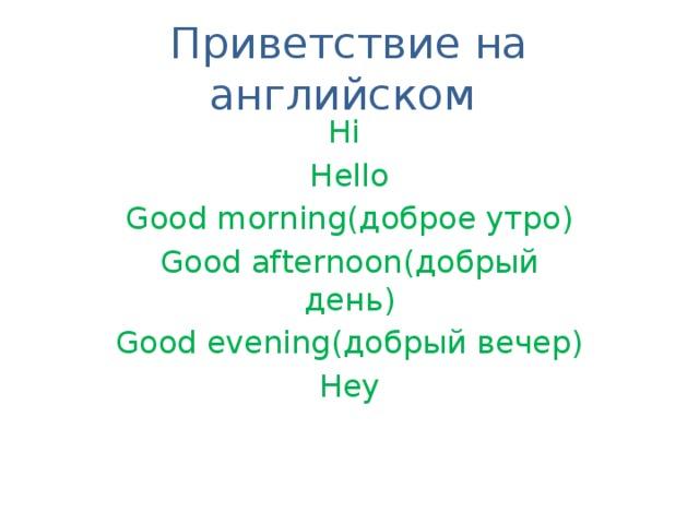 Приветствие на английском Hi Hello Good morning(доброе утро) Good afternoon(добрый день) Good evening(добрый вечер) Hey