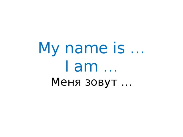 My name is …  I am …  Меня зовут …