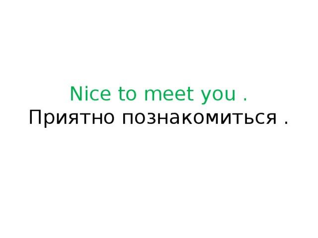 Nice to meet you .  Приятно познакомиться .