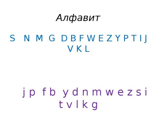 Алфавит S N M G D B F W E Z Y P T I J V K L   j p f b y d n m w e z s i t v l k g