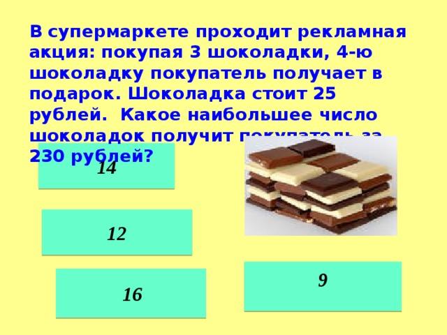 В супермаркете проходит рекламная акция: покупая 3 шоколадки, 4-ю шоколадку покупатель получает в подарок. Шоколадка стоит 25 рублей. Какое наибольшее число шоколадок получит покупатель за 230 рублей? 14 12  9    16