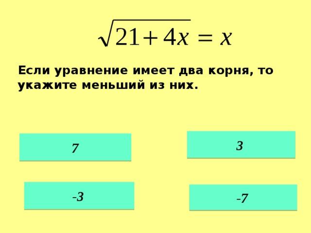 Если уравнение имеет два корня, то укажите меньший из них. 3  7 -3  -7