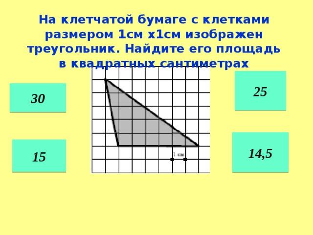 На клетчатой бумаге с клетками размером 1см х1см изображен треугольник. Найдите его площадь в квадратных сантиметрах 25 30 14,5 15