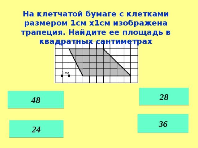 На клетчатой бумаге с клетками размером 1см х1см изображена трапеция. Найдите ее площадь в квадратных сантиметрах 28 48 36 24