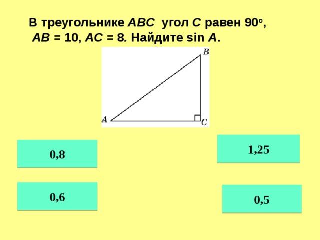 В треугольнике ABC угол C равен 90 о ,  AB = 10, AC = 8 . Найдите sin A . 1,25 0,8 0,6 0,5