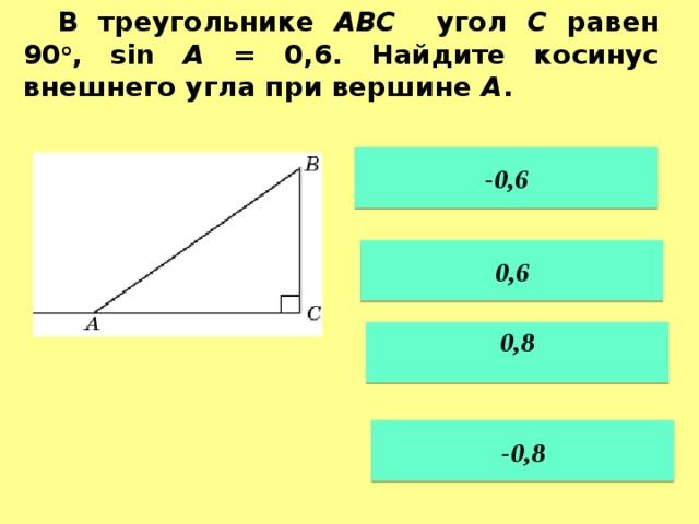 В треугольнике ABC угол C равен 90 о , sin A = 0,6. Найдите косинус внешнего угла при вершине A .   -0,6   0,6  0,8  -0,8