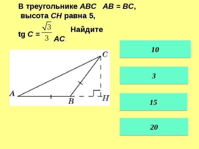 В треугольнике ABC AB = BC ,  высота CH равна 5, tg C =  Найдите AC . 10 3 15 20