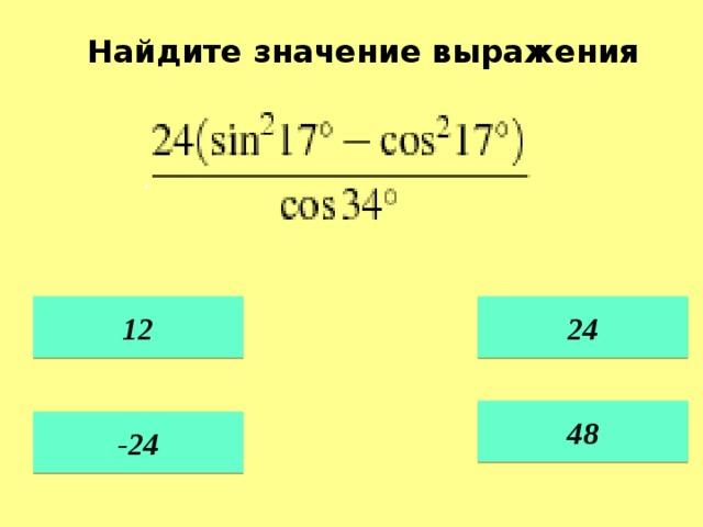 Найдите значение выражения   12 24    48  -24