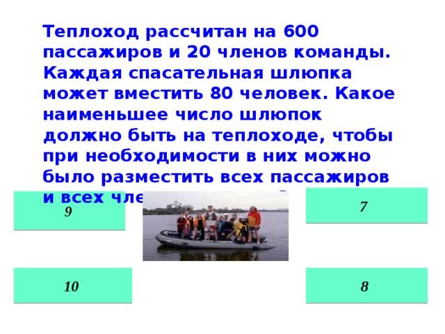 Теплоход рассчитан на 600 пассажиров и 20 членов команды. Каждая спасательная шлюпка может вместить 80 человек. Какое наименьшее число шлюпок должно быть на теплоходе, чтобы при необходимости в них можно было разместить всех пассажиров и всех членов команды?  7  9 8 10