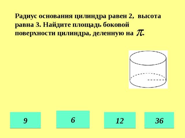 Радиус основания цилиндра равен 2, высота равна 3. Найдите площадь боковой поверхности цилиндра, деленную на . 6 12 36 9