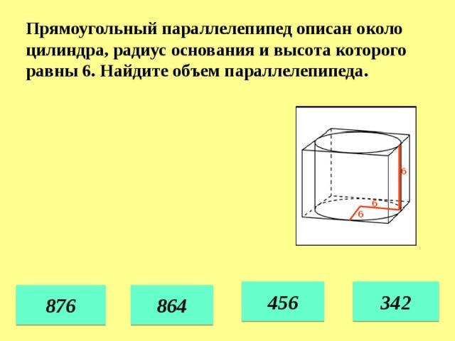 Прямоугольный параллелепипед описан около цилиндра, радиус основания и высота которого равны 6. Найдите объем параллелепипеда. 6 6 6 456 342 876 864 34