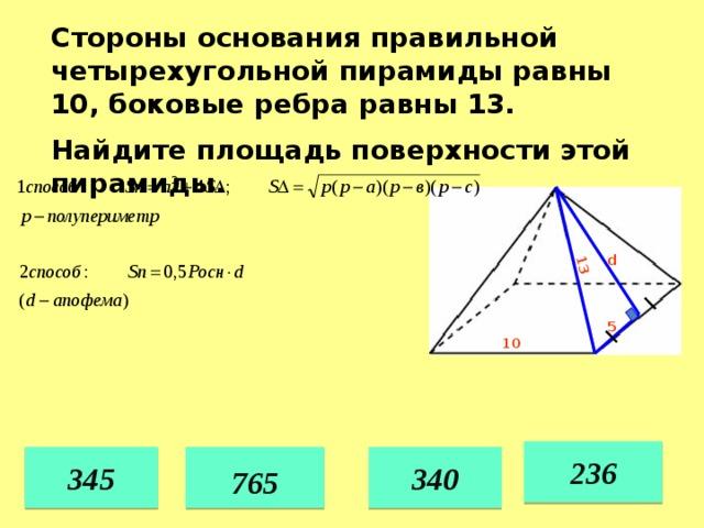13 Стороны основания правильной четырехугольной пирамиды равны 10, боковые ребра равны 13. Найдите площадь поверхности этой пирамиды. d 5 10 236 345 340  765  35