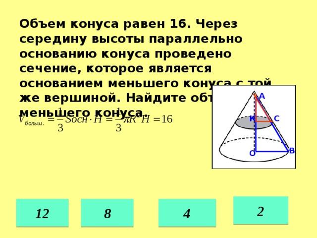 Объем конуса равен 16. Через середину высоты параллельно основанию конуса проведено сечение, которое является основанием меньшего конуса с той же вершиной. Найдите объем меньшего конуса. А С К В О 2 4 8 12 36