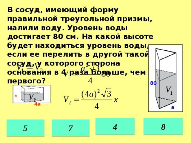 В сосуд, имеющий форму правильной треугольной призмы, налили воду. Уровень воды достигает 80 см. На какой высоте будет находиться уровень воды, если ее перелить в другой такой же сосуд, у которого сторона основания в 4 раза больше, чем у первого? 80 х 4а а 4 8 7 5 36