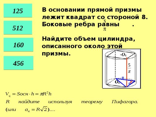 125 В основании прямой призмы лежит квадрат со стороной 8. Боковые ребра равны .  Найдите объем цилиндра, описанного около этой призмы. 512 160 456 8 8 38