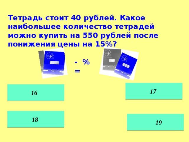 Тетрадь стоит 40 рублей. Какое наибольшее количество тетрадей можно купить на 550 рублей после понижения цены на 15%? - % =  17  16 18  19