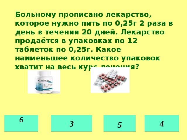 Больному прописано лекарство, которое нужно пить по 0,25г 2 раза в день в течении 20 дней. Лекарство продаётся в упаковках по 12 таблеток по 0,25г. Какое наименьшее количество упаковок хватит на весь курс лечения? 3 6  4  5