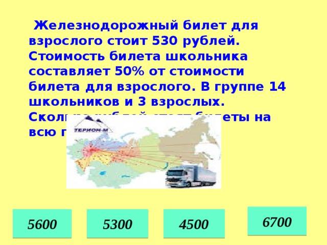 Железнодорожный билет для взрослого стоит 530 рублей. Стоимость билета школьника составляет 50% от стоимости билета для взрослого. В группе 14 школьников и 3 взрослых. Сколько рублей стоят билеты на всю группу? 6700 5600 5300 4500