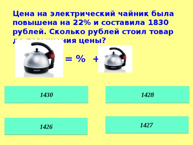 Цена на электрический чайник была повышена на 22% и составила 1830 рублей. Сколько рублей стоил товар до повышения цены? = % + 1428 1430 1427  1426
