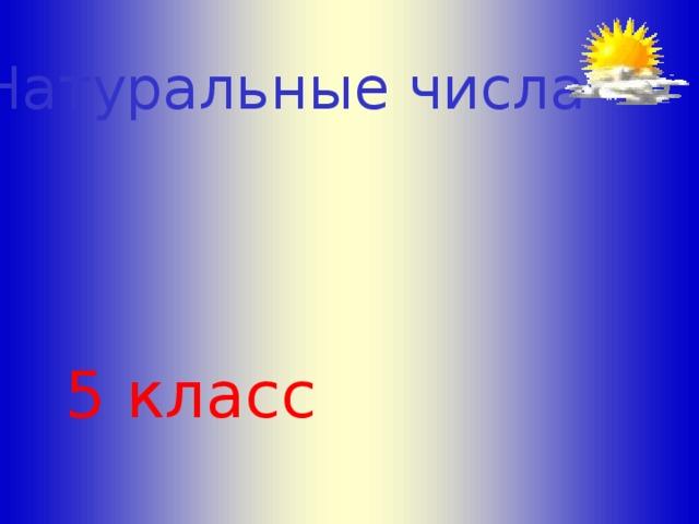 Натуральные числа Л.С. Атанасян. Геометрия 10-11 5 класс