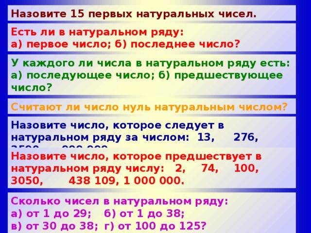 Назовите 15 первых натуральных чисел. Есть ли в натуральном ряду: а) первое число; б) последнее число? У каждого ли числа в натуральном ряду есть: а) последующее число; б) предшествующее число?  Считают ли число нуль натуральным числом? Назовите число, которое следует в натуральном ряду за числом: 13, 276, 3590, 999 999. Назовите число, которое предшествует в натуральном ряду числу: 2, 74, 100, 3050, 438 109, 1 000 000. Сколько чисел в натуральном ряду: а) от 1 до 29;  б) от 1 до 38; в) от 30 до 38;  г) от 100 до 125? Сколько чисел в натуральном ряду между числами: а) 1 и 29;  б) 1 и 38; в) 30 и 38;  г) 100 и 125?