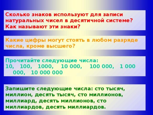 Сколько знаков используют для записи натуральных чисел в десятичной системе? Как называют эти знаки? Какие цифры могут стоять в любом разряде числа, кроме высшего?  Прочитайте следующие числа: 10, 100, 1000, 10 000, 100 000, 1 000 000, 10 000 000 Запишите следующие числа: сто тысяч, миллион, десять тысяч, сто миллионов, миллиард, десять миллионов, сто миллиардов, десять миллиардов.