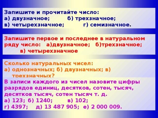 Запишите и прочитайте число: а) двузначное;    б) трехзначное; в) четырехзначное;  г) семизначное . Запишите первое и последнее в натуральном ряду число: а)двузначное; б)трехзначное;   в) четырехзначное Сколько натуральных чисел: а) однозначных; б) двузначных; в) трехзначных? B записи каждого из чисел назовите цифры разрядов единиц, десятков, сотен, тысяч, десятков тысяч, сотен тысяч т. д. а) 123;  б) 1240;   в) 102; г) 4397;  д) 13 487 905;  e) 2 000 009.
