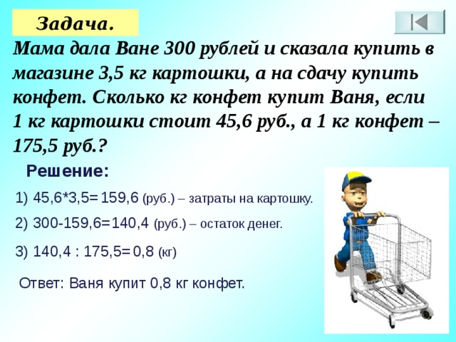 Задача. Мама дала Ване 300 рублей и сказала купить в магазине 3,5 кг картошки, а на сдачу купить конфет. Сколько кг конфет купит Ваня, если 1 кг картошки стоит 45,6 руб., а 1 кг конфет – 175,5 руб.? Решение: 1) 45,6*3,5= 159,6 (руб.) – затраты на картошку. 2) 300-159,6= 140,4 (руб.) – остаток денег. 3) 140,4 : 175,5= 0,8 (кг) Ответ: Ваня купит 0,8 кг конфет.