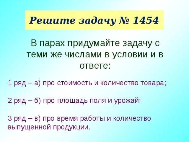 Решите задачу № 1454 В парах придумайте задачу с теми же числами в условии и в ответе: 1 ряд – а) про стоимость и количество товара; 2 ряд – б) про площадь поля и урожай; 3 ряд – в) про время работы и количество выпущенной продукции.