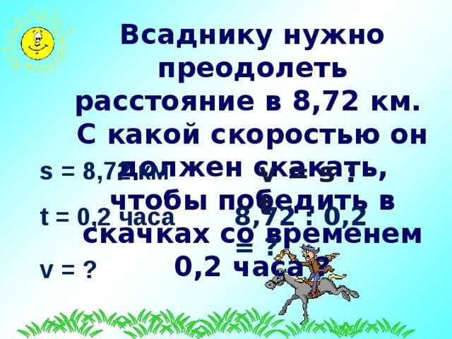 Всаднику нужно преодолеть расстояние в 8 ,72 км. С какой скоростью он должен скакать, чтобы победить в скачках со временем 0, 2 часа ? s = 8,72 км v = s  :  t t = 0,2 часа  8 ,72 : 0, 2 = ? v = ?